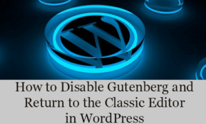 How to Disable Gutenberg and Return to the Classic Editor in WordPress